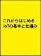 これからはじめるIoT ~基本とセンサの仕組みと重要事項がよくわかる教科書~