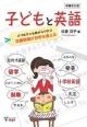子どもと英語<増補改訂版> パパもママも目からウロコ 児童英語が日本を変える