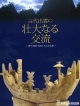 古代出雲の壮大なる交流 神々の国を往来した人と文物 島根県立古代出雲歴史博物館企画展 企画展図録