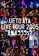 "UETO AYA LIVE TOUR 2005""元気ハツラツぅ?"""