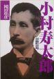 小村寿太郎 近代随一の外交家その剛毅なる魂