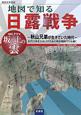 地図で知る日露戦争 歴史文学地図 NHKドラマ坂の上の雲 秋山兄弟が生きていた時代 近代日本を方向づけたあの