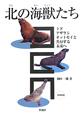 北の海獣たち トド・アザラシ・オットセイと共存する未来へ