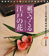 紙でつくる 江戸の花 江戸で人気の椿、朝顔、菊、蓮、福寿草など100作品