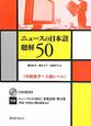 ニュースの日本語 聴解50 中級後半~上級レベル CD付