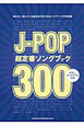 J-POP 超定番ソングブック300 ギター・ダイアグラム、ピアノコード表付き 弾きたい、探している曲が必ず見つかるソングブックの