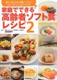 家庭でできる 高齢者ソフト食レシピ 噛む、飲み込むが難しい人も、安心、おいしく食べられ(2)