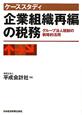 ケーススタディ 企業組織再編の税務 グループ法人税制の戦略的活用