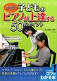 子どものピアノが上達する50のポイント 楽しみながらステップアップ!