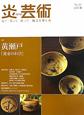 季刊 炎芸術 特集:黄瀬戸「黄金のわび」 見て・買って・作って・陶芸を楽しむ(107)