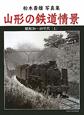 山形の鉄道情景(上) 松木壽雄写真集 昭和30~40年代