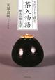 茶入物語 エピソードで綴る 歴史・分類と美学
