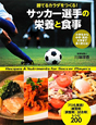 サッカー選手の栄養と食事 勝てるカラダをつくる! 小学生から中学・高校・大学まで長く使える!