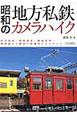 昭和の地方私鉄 カメラハイク 田舎電車・軽便鉄道・路面電車・・・旅情溢れる鉄道の