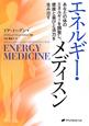 エネルギー・メディスン あなたの体のエネルギーを調整し、健康と喜びと活力を