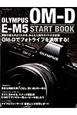 OLYMPUS OM-D E-M5 START BOOK 撮影の基本がよくわかる、かんたん操作ガイドの決定版