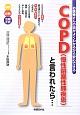 COPD(慢性閉塞性肺疾患)と言われたら・・・ お医者さんの話がよくわかるから安心できる