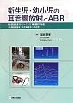 新生児・幼小児の耳音響放射とABR 新生児聴覚スクリーニング,精密聴力検査,小児聴覚医