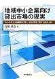 地域中小企業向け貸出市場の現実 中小企業と金融機関の借入・貸出関係に関する経済分析