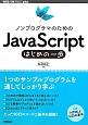 JavaScript はじめの一歩 ノンプログラマのための 1つのサンプルプログラムを通してしっかり学ぶ