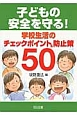 子どもの安全を守る!学校生活のチェックポイント&防止策50