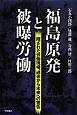 福島原発と被曝労働 隠された労働現場、過去から未来への警告