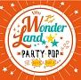 ワンダーランド:PARTY POP FOR BOYS&GIRLS