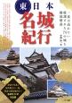 東日本名城紀行 一度は訪れたい厳選された75の城を徹底解説