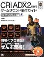 CRI ADX2で作る ゲームサウンド制作ガイド CRI ADX2公式ガイド 現場のプロ直伝!ゲームサウンド制作をぜんぶ習得!