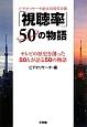 「視聴率」50の物語 テレビの歴史を創った50人が語る50の物語 ビデオリサーチ創立50周年企画