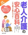 老人介護の安心百科 この一冊で介護がラクに!<最新・改訂版> 家族の悩みと不安を解消する本