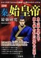 図解・秦の始皇帝最強研究 史上最も偉大で最も嫌われた皇帝の真実! なぜこの男でなければ中国統一は果たせなかったのか