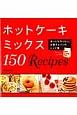 ホットケーキミックス150Recipes まいにち作りたい、お菓子とパンのレシピ集