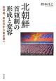 北朝鮮 首領制の形成と変容 金日成、金正日から金正恩へ