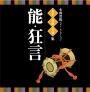 名人・名曲・名演奏~古典芸能ベスト・セレクション「能・狂言」