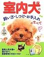 室内犬の飼い方・しつけ・お手入れのすべて 最新・人気犬種の選び方から、健康管理の方法まで満載