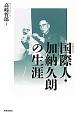 国際人-コスモポリタン-・加納久朗の生涯