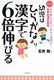 幼児はひらがなより漢字で6倍伸びる<改訂版> 小学校に上がってからでは遅い!石井式漢字教育