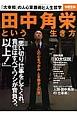 田中角栄という生き方 「思い切り仕事をしてくれ。責任はすべてワシが背負う。以上!」 「大宰相」の人心掌握術と人生哲学