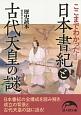 日本書紀と古代天皇の謎 ここまでわかった!