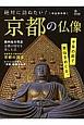 絶対に訪ねたい!京都の仏像<完全保存版> 千年の都で美仏をめぐる。