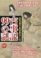 """古事記99の謎 日本の成り立ちが見えてくる 日本最古の歴史書「古事記」その""""謎""""の真相に迫る!"""