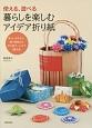 使える、遊べる 暮らしを楽しむアイデア折り紙 楽しいおもちゃ、箱や袋物から折り紙アートまで52作