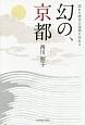 幻の、京都 隠れた歴史の深淵を訪ねる