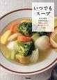 いつでもスープ 忙しい日もごちそうにも。野菜いっぱい体に効くスープ