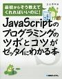 JavaScriptのプログラミングのツボとコツがゼッタイにわかる本 最初からそう教えてくれればいいのに!