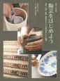 陶芸をはじめよう 陶芸入門講座 成形・装飾・釉薬・焼成まですべての技法をやさしく解