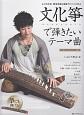 文化箏で弾きたいテーマ曲~CM・テレビテーマ集~ よくわかる!奏法写真&演奏アドバイス付