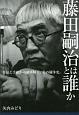 藤田嗣治とは誰か 作品と手紙から読み解く、美の闘争史。