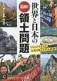 図解!世界と日本の領土問題 ナショナリズムが火花を散らす対立現場!